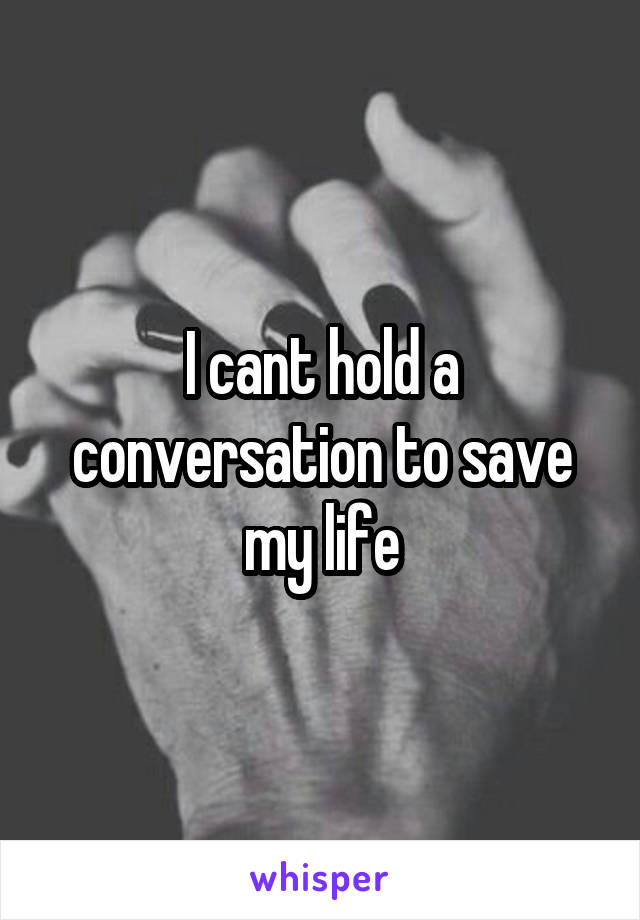 I cant hold a conversation to save my life