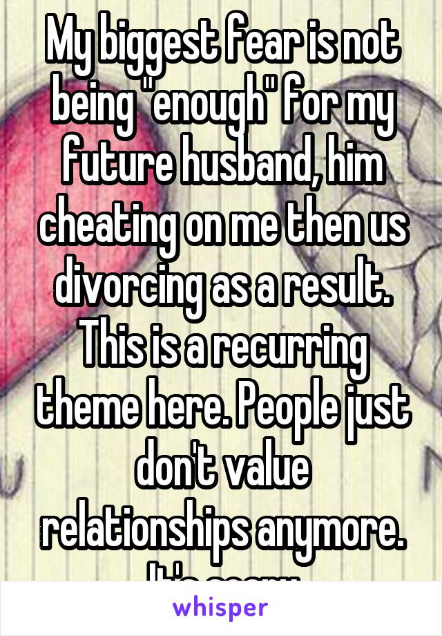 "My biggest fear is not being ""enough"" for my future husband, him cheating on me then us divorcing as a result. This is a recurring theme here. People just don't value relationships anymore. It's scary"