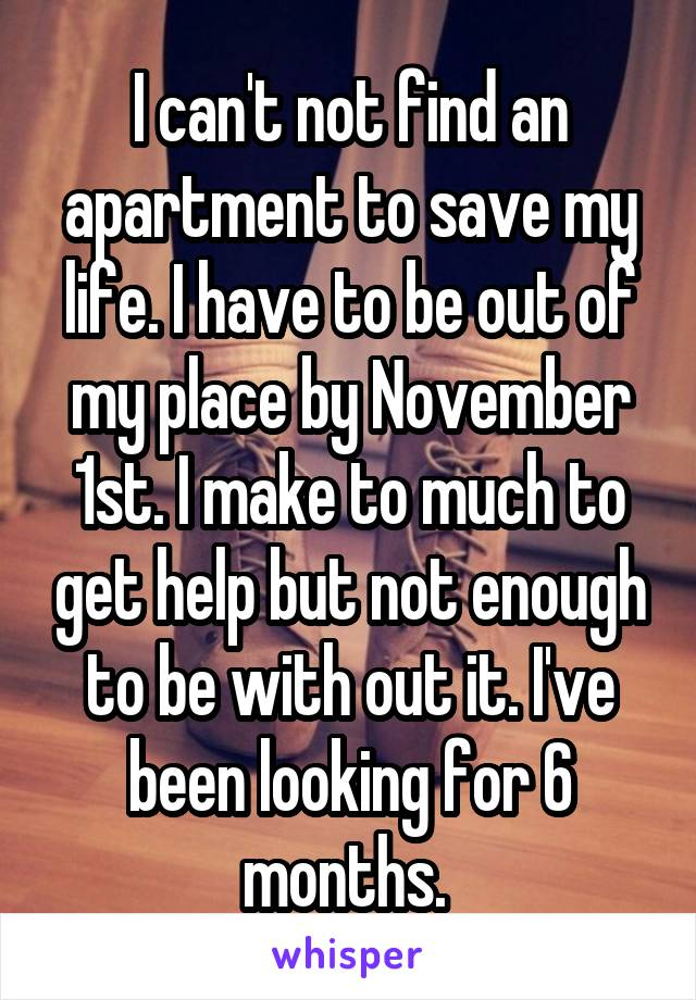 I can't not find an apartment to save my life. I have to be out of my place by November 1st. I make to much to get help but not enough to be with out it. I've been looking for 6 months.