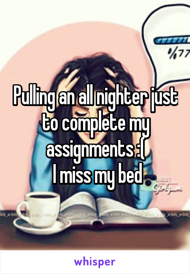 Pulling an all nighter just to complete my assignments :(  I miss my bed
