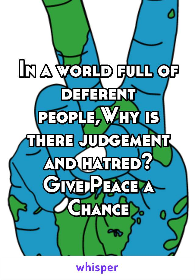 In a world full of deferent people,Why is there judgement and hatred? Give Peace a Chance