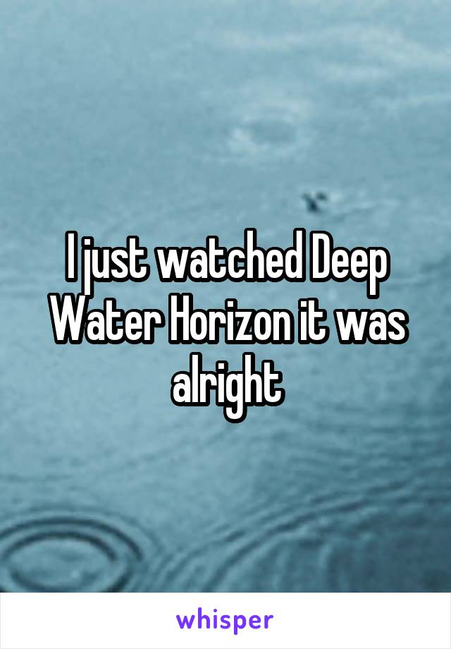 I just watched Deep Water Horizon it was alright