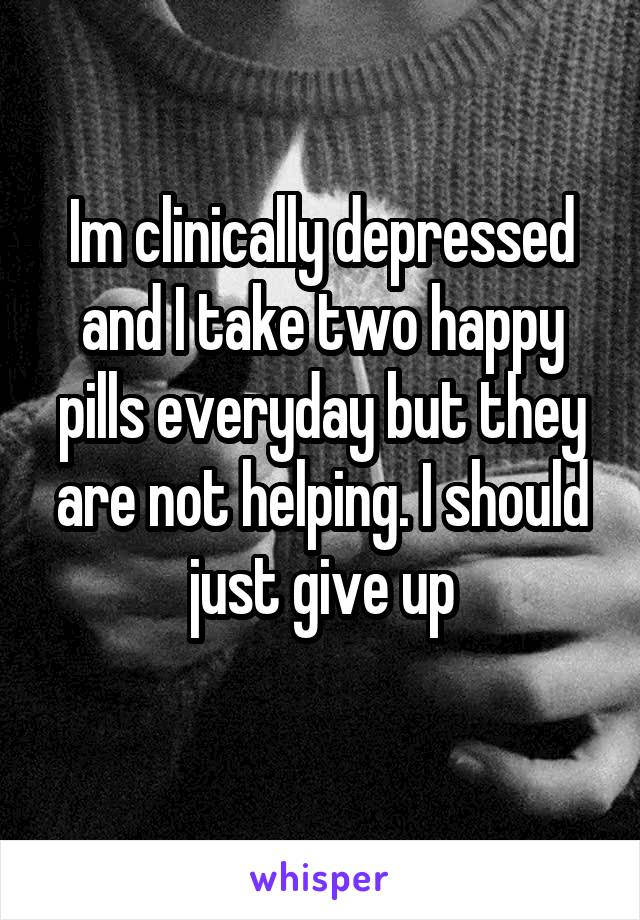 Im clinically depressed and I take two happy pills everyday but they are not helping. I should just give up