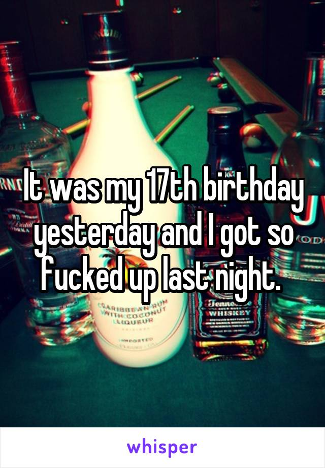 It was my 17th birthday yesterday and I got so fucked up last night.