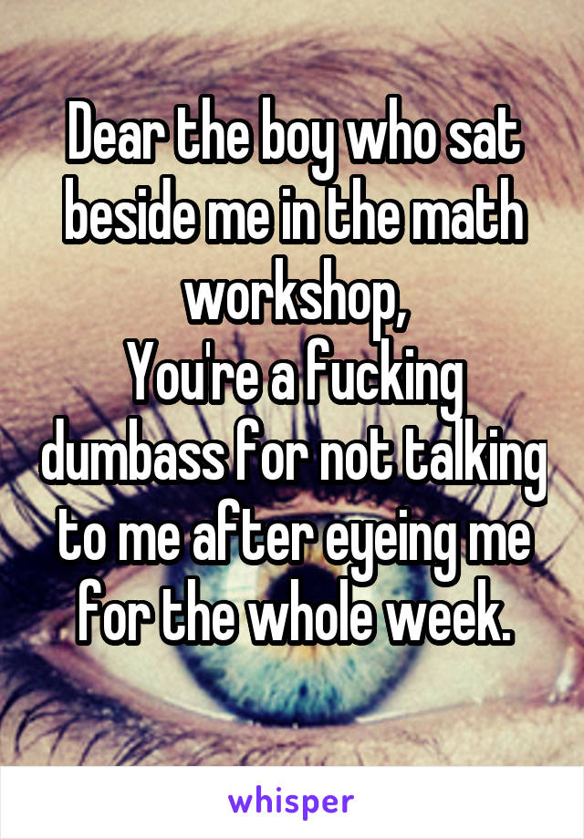 Dear the boy who sat beside me in the math workshop, You're a fucking dumbass for not talking to me after eyeing me for the whole week.
