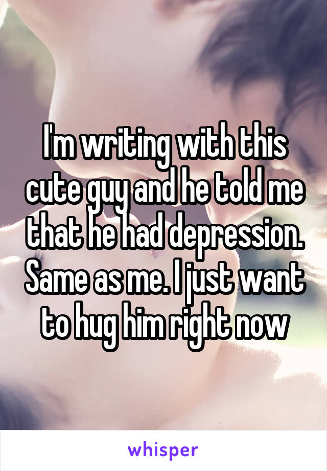 I'm writing with this cute guy and he told me that he had depression. Same as me. I just want to hug him right now