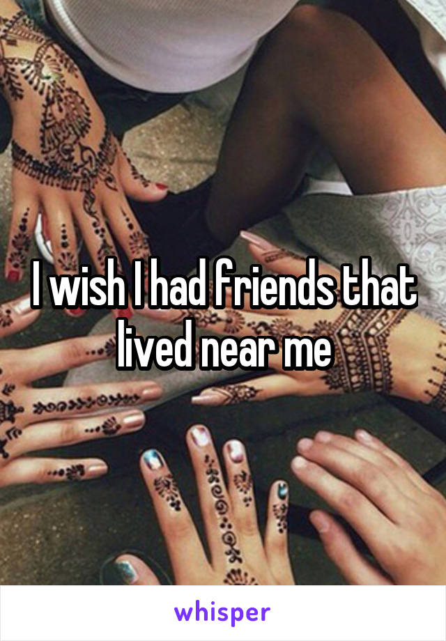 I wish I had friends that lived near me