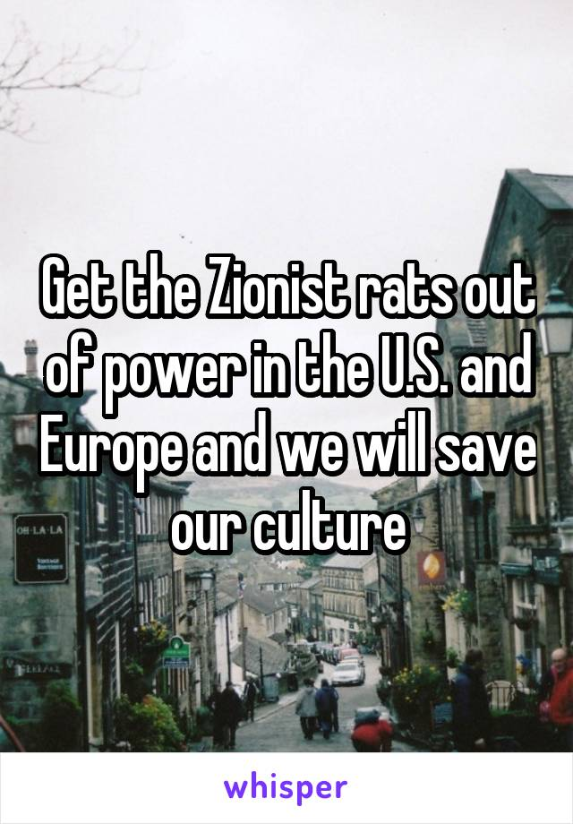 Get the Zionist rats out of power in the U.S. and Europe and we will save our culture