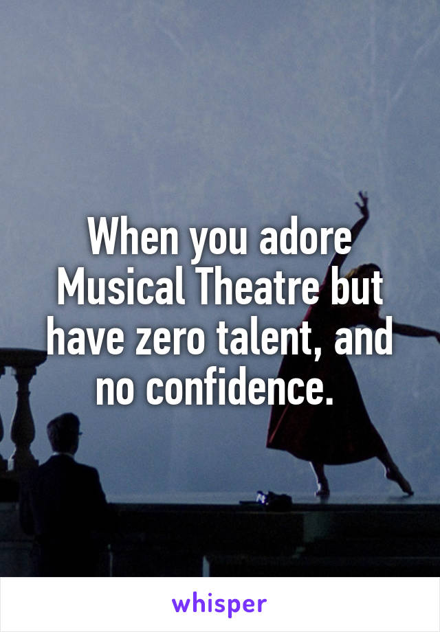 When you adore Musical Theatre but have zero talent, and no confidence.