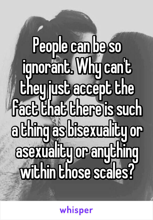 People can be so ignorant. Why can't they just accept the fact that there is such a thing as bisexuality or asexuality or anything within those scales?