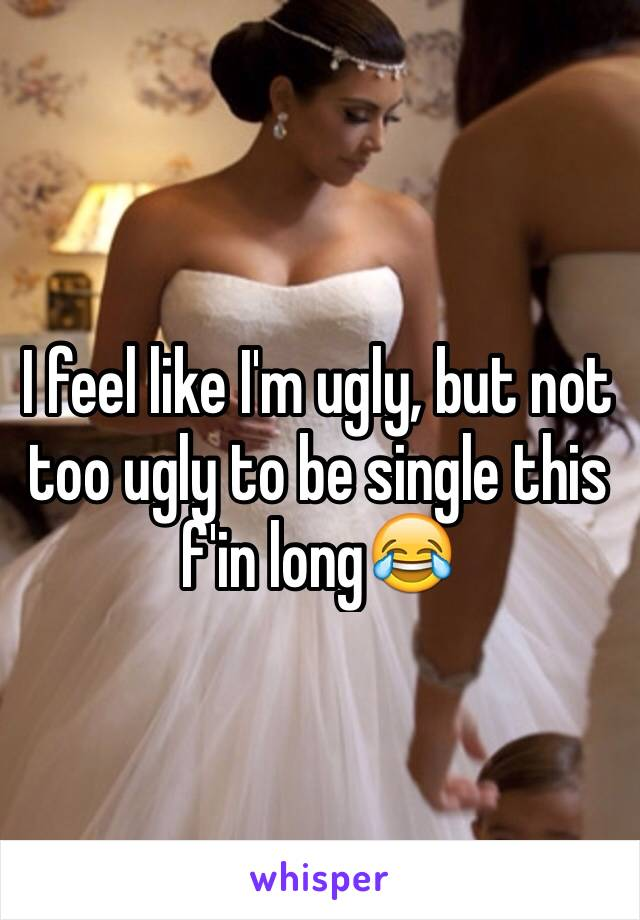 I feel like I'm ugly, but not too ugly to be single this f'in long😂