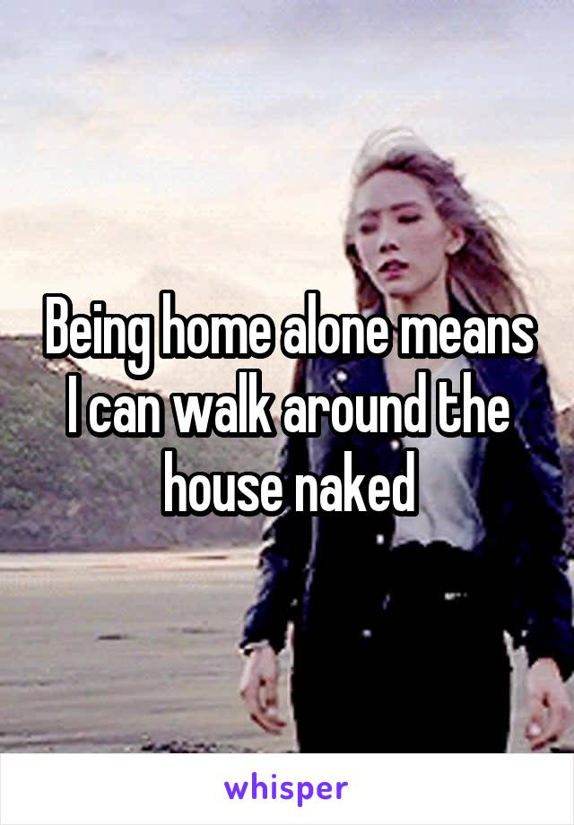 Being home alone means I can walk around the house naked