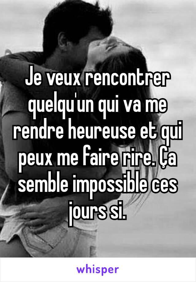 Je veux rencontrer quelqu'un qui va me rendre heureuse et qui peux me faire rire. Ça semble impossible ces jours si.