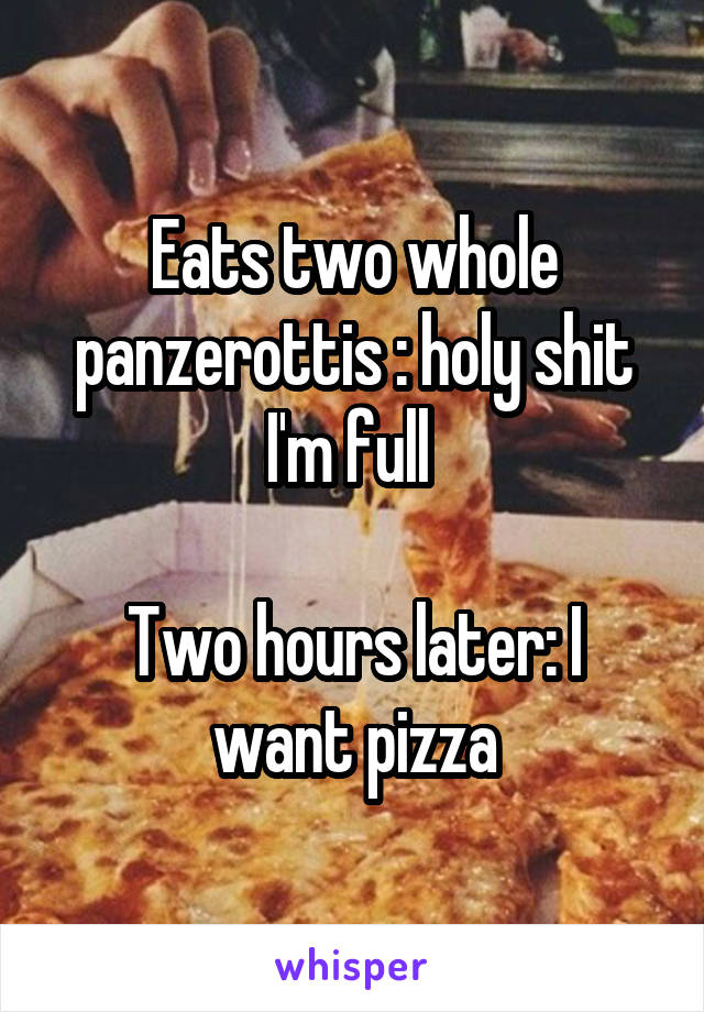 Eats two whole panzerottis : holy shit I'm full   Two hours later: I want pizza