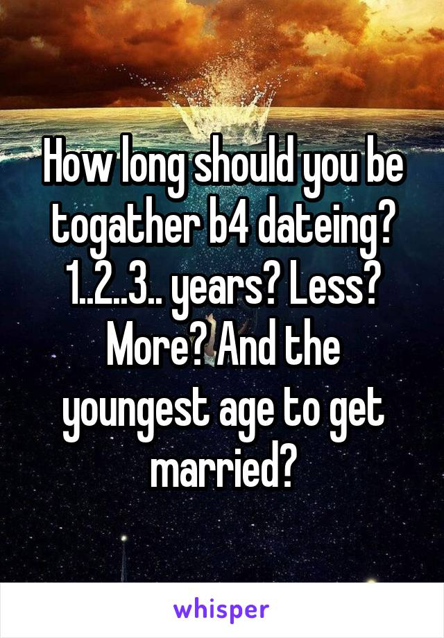 How long should you be togather b4 dateing? 1..2..3.. years? Less? More? And the youngest age to get married?