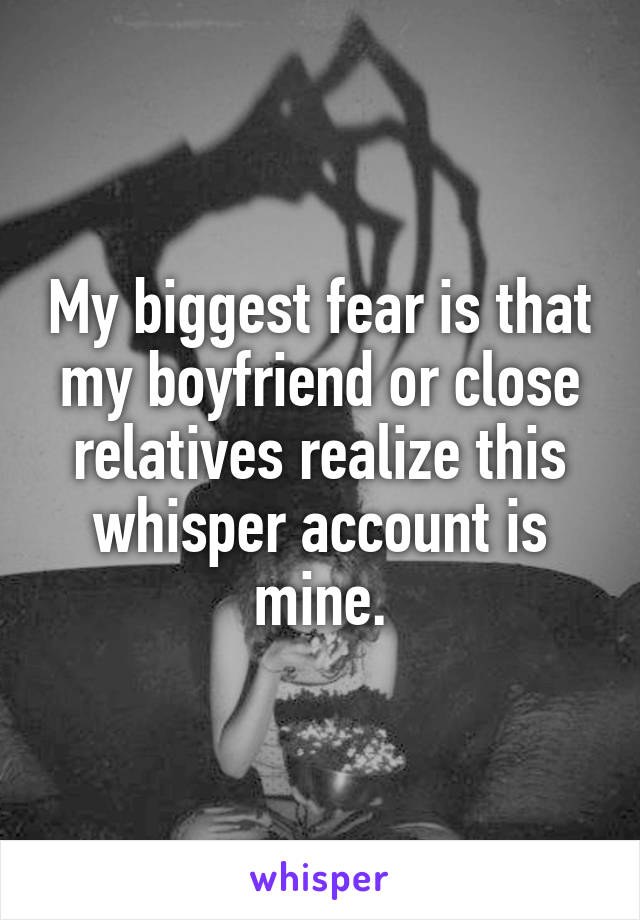 My biggest fear is that my boyfriend or close relatives realize this whisper account is mine.