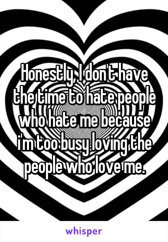 Honestly, I don't have the time to hate people who hate me because i'm too busy loving the people who love me.