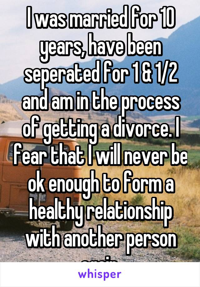 I was married for 10 years, have been seperated for 1 & 1/2 and am in the process of getting a divorce. I fear that I will never be ok enough to form a healthy relationship with another person again.