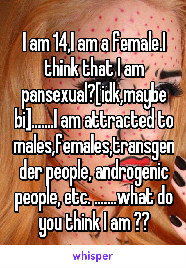 I am 14,I am a female.I think that I am pansexual?[idk,maybe bi].......I am attracted to males,females,transgender people, androgenic people, etc. .......what do you think I am ??