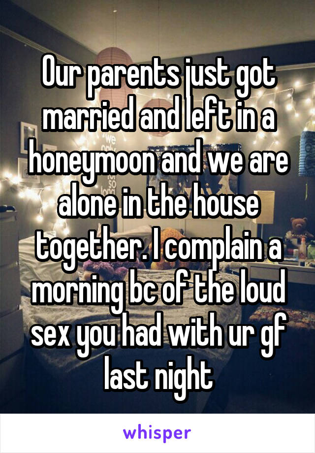 Our parents just got married and left in a honeymoon and we are alone in the house together. I complain a morning bc of the loud sex you had with ur gf last night