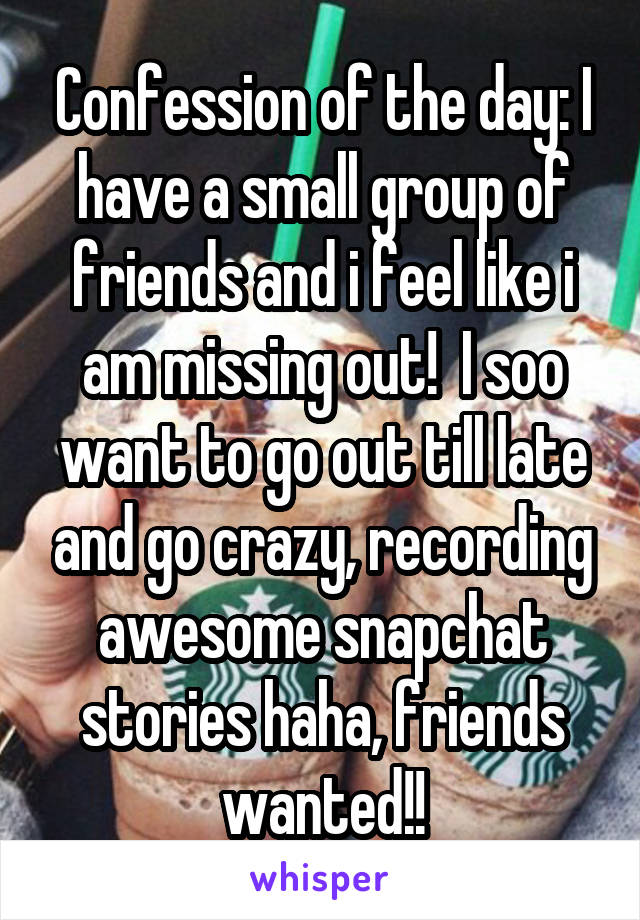 Confession of the day: I have a small group of friends and i feel like i am missing out!  I soo want to go out till late and go crazy, recording awesome snapchat stories haha, friends wanted!!
