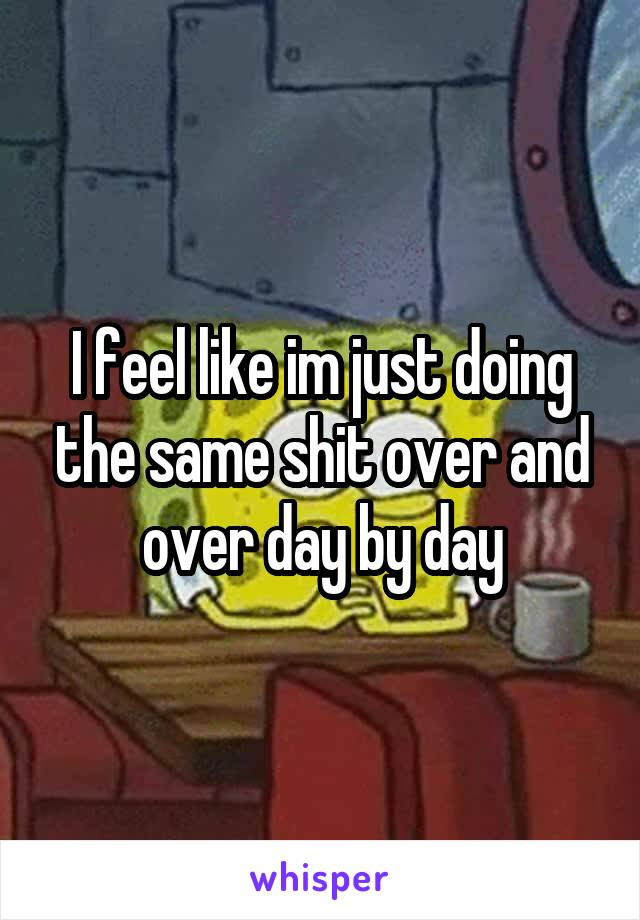 I feel like im just doing the same shit over and over day by day