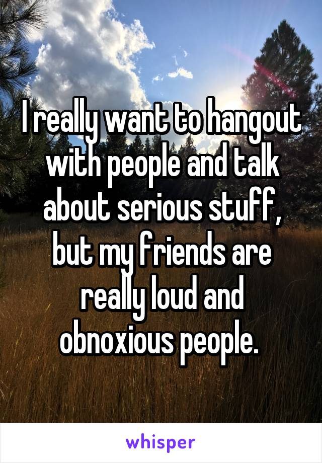 I really want to hangout with people and talk about serious stuff, but my friends are really loud and obnoxious people.