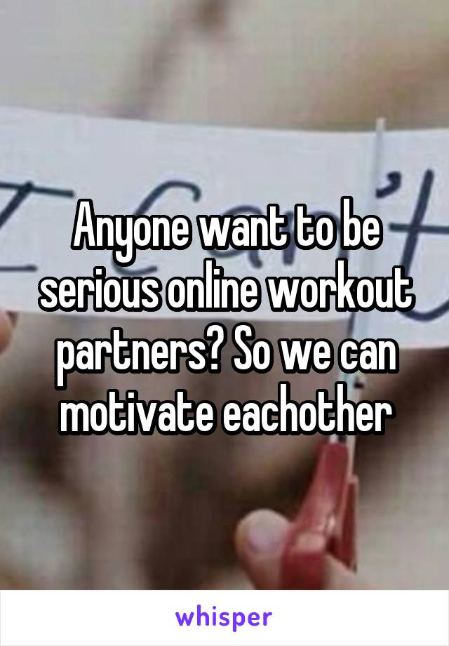 Anyone want to be serious online workout partners? So we can motivate eachother