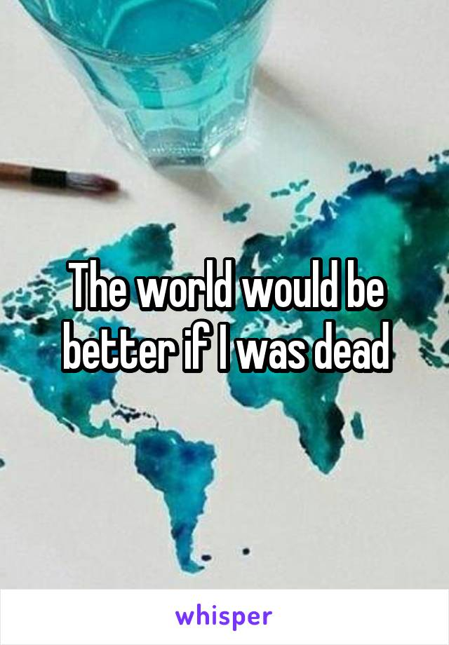 The world would be better if I was dead