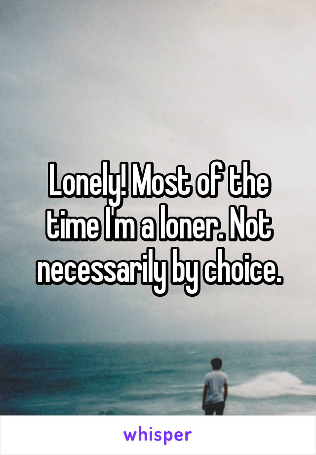 Lonely! Most of the time I'm a loner. Not necessarily by choice.