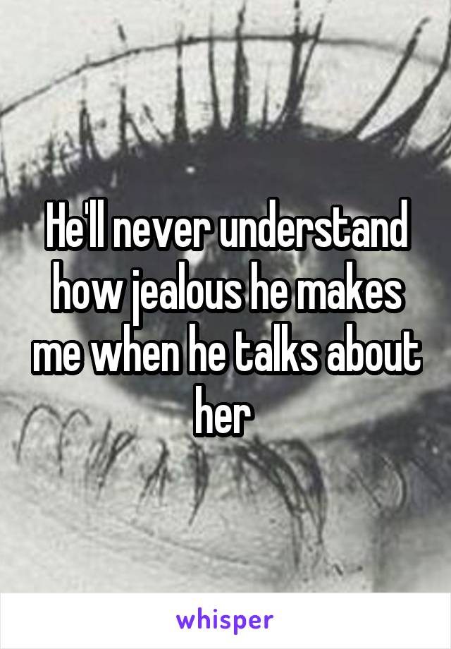 He'll never understand how jealous he makes me when he talks about her