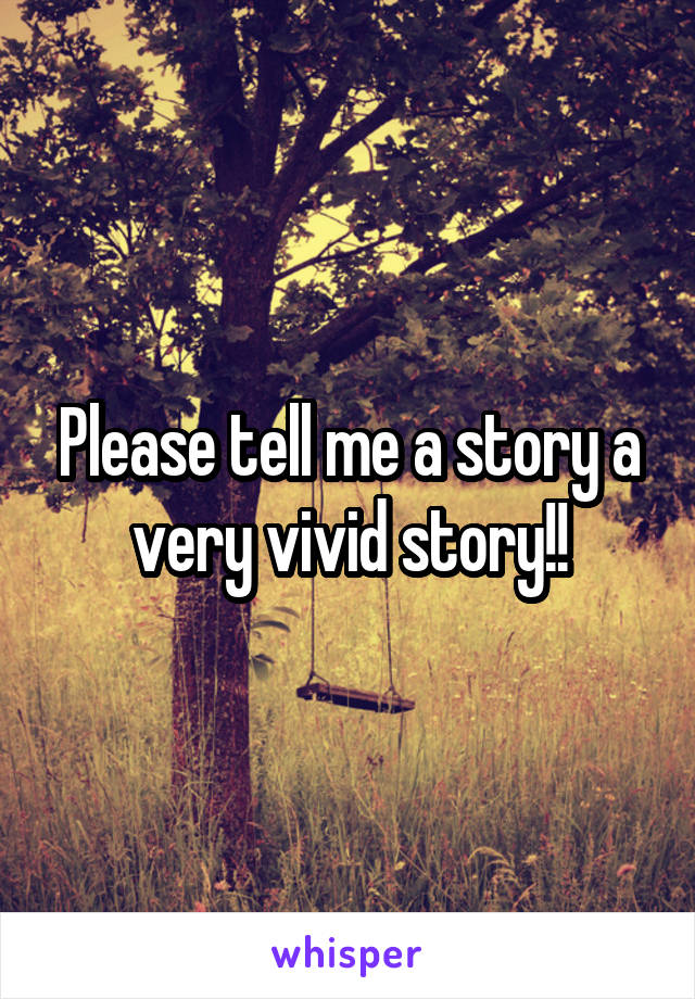 Please tell me a story a very vivid story!!
