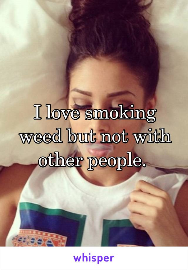 I love smoking weed but not with other people.