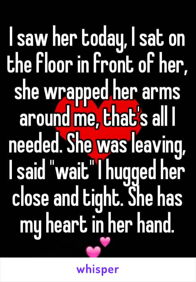 "I saw her today, I sat on the floor in front of her, she wrapped her arms around me, that's all I needed. She was leaving, I said ""wait"" I hugged her close and tight. She has my heart in her hand. 💕"