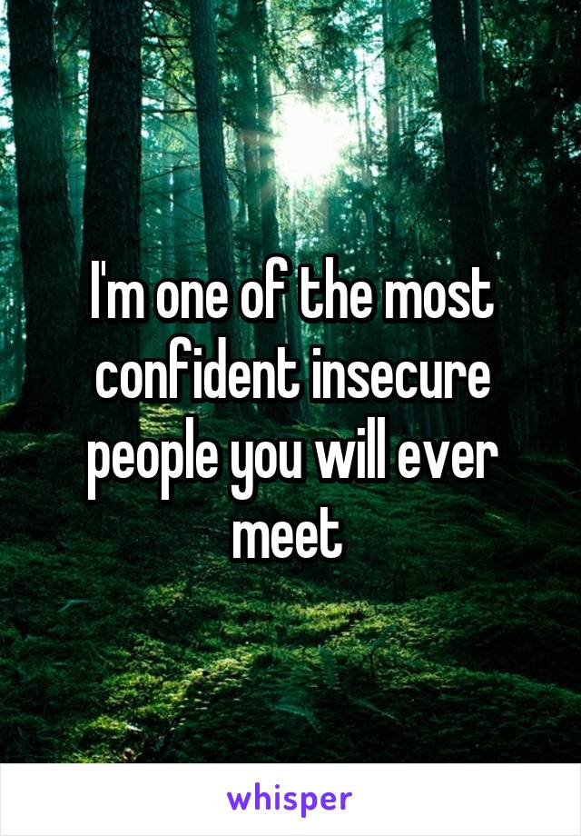 I'm one of the most confident insecure people you will ever meet