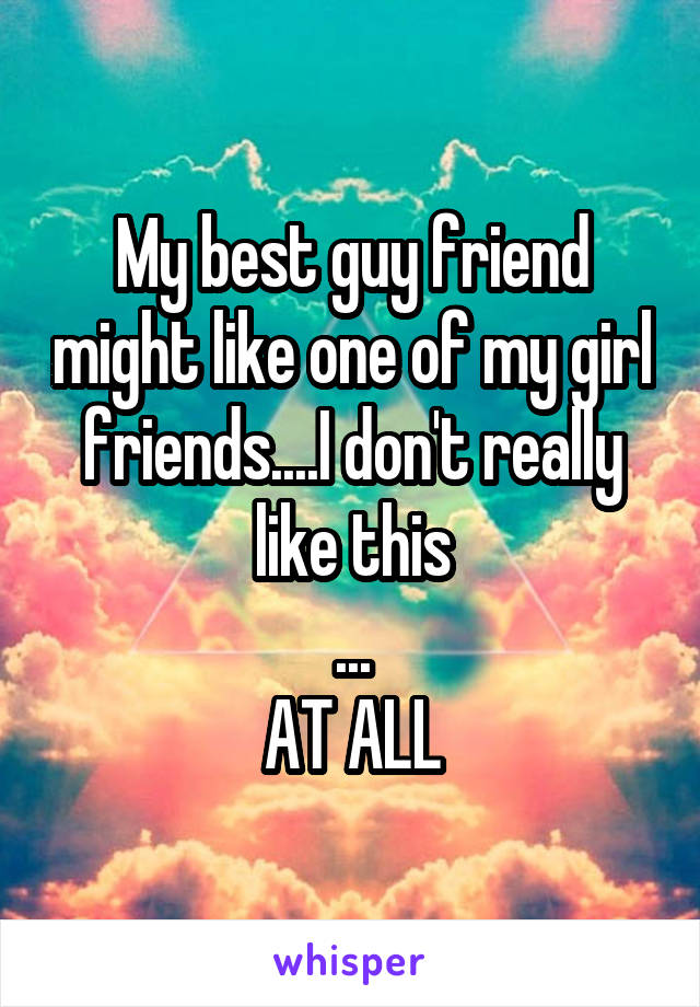 My best guy friend might like one of my girl friends....I don't really like this ... AT ALL