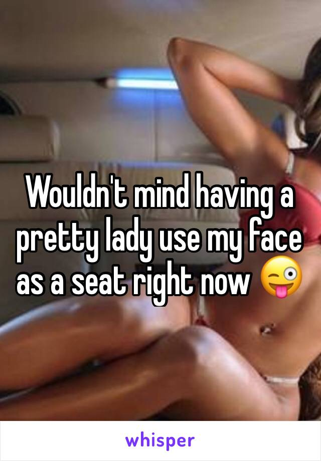 Wouldn't mind having a pretty lady use my face as a seat right now 😜
