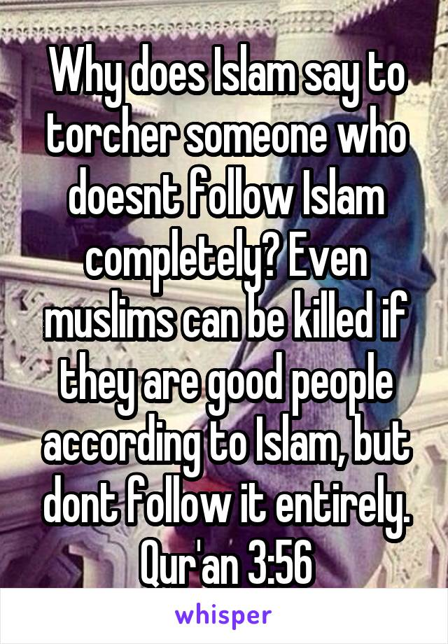 Why does Islam say to torcher someone who doesnt follow Islam completely? Even muslims can be killed if they are good people according to Islam, but dont follow it entirely. Qur'an 3:56