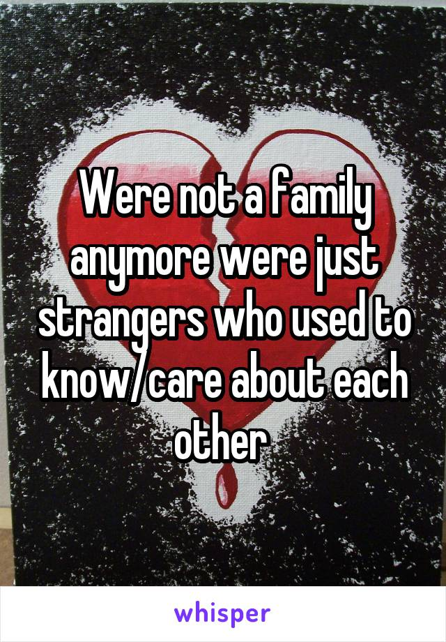 Were not a family anymore were just strangers who used to know/care about each other