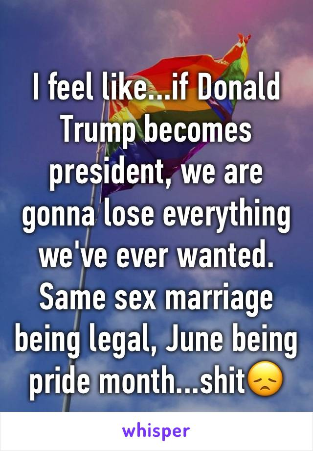 I feel like...if Donald Trump becomes president, we are gonna lose everything we've ever wanted. Same sex marriage being legal, June being pride month...shit😞