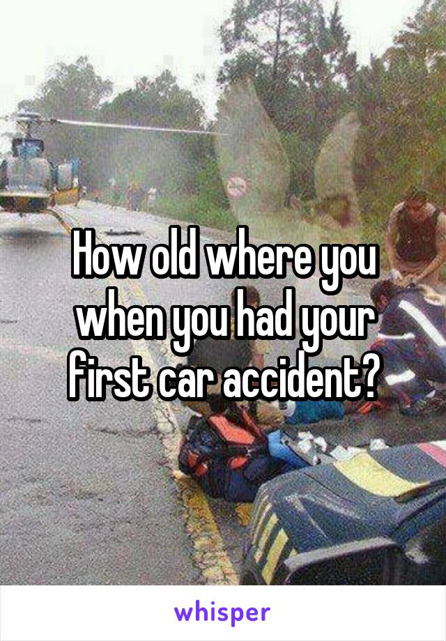 How old where you when you had your first car accident?