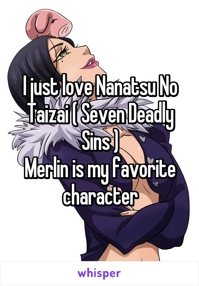 I just love Nanatsu No Taizai ( Seven Deadly Sins ) Merlin is my favorite character
