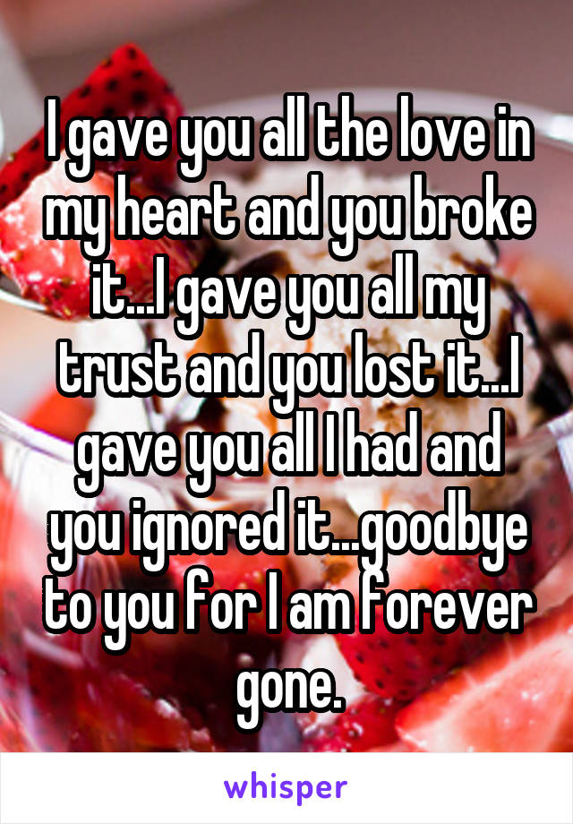 I gave you all the love in my heart and you broke it...I gave you all my trust and you lost it...I gave you all I had and you ignored it...goodbye to you for I am forever gone.