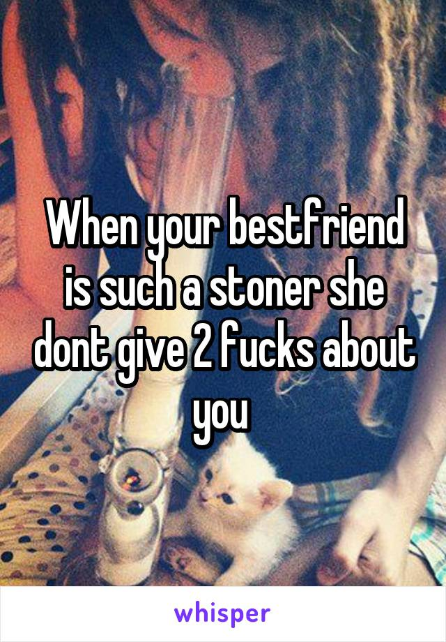 When your bestfriend is such a stoner she dont give 2 fucks about you