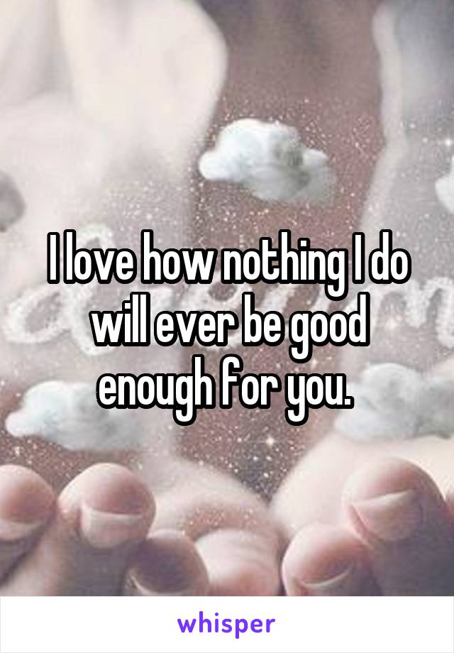 I love how nothing I do will ever be good enough for you.