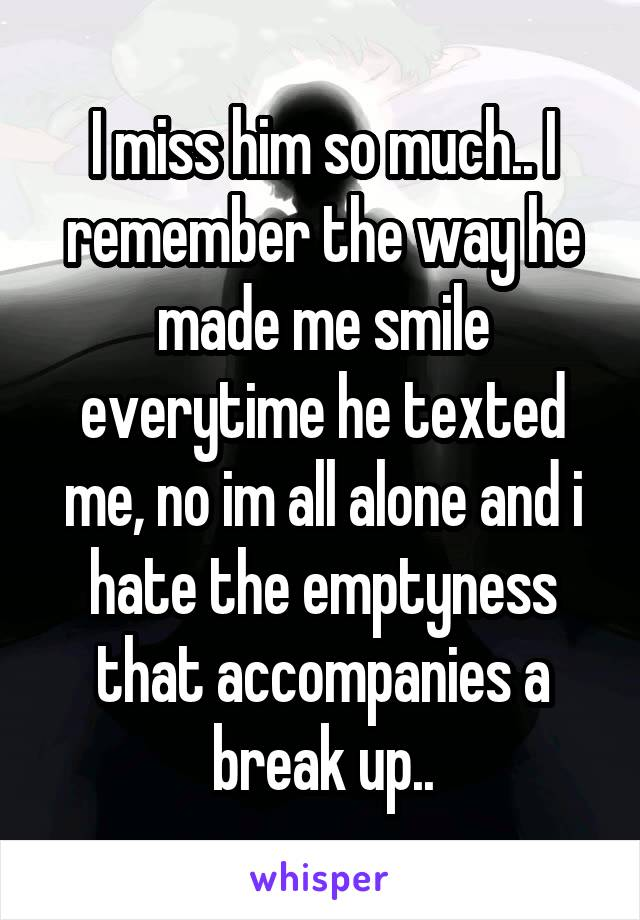 I miss him so much.. I remember the way he made me smile everytime he texted me, no im all alone and i hate the emptyness that accompanies a break up..