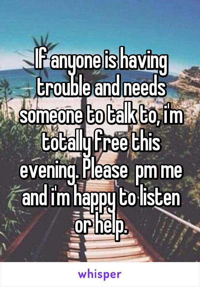If anyone is having trouble and needs someone to talk to, i'm totally free this evening. Please  pm me and i'm happy to listen or help.