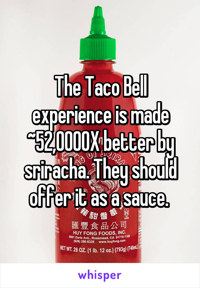 The Taco Bell experience is made ~52,0000X better by sriracha. They should offer it as a sauce.