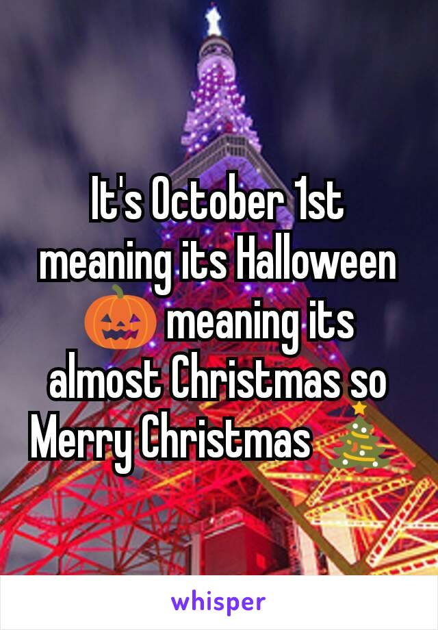 It's October 1st meaning its Halloween 🎃 meaning its almost Christmas so Merry Christmas 🎄