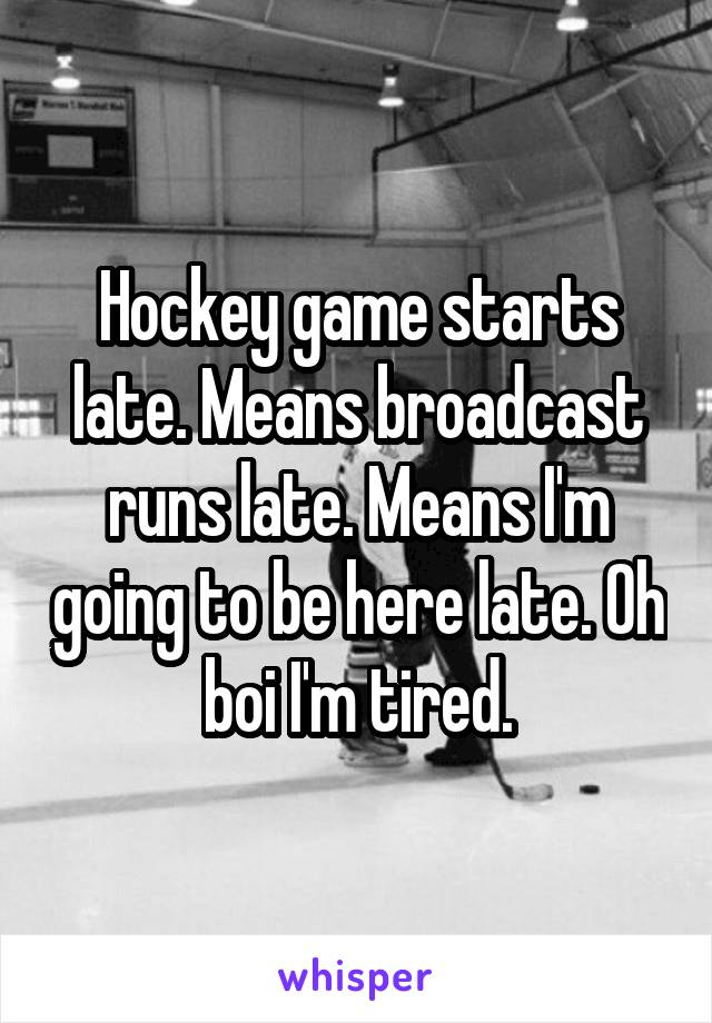 Hockey game starts late. Means broadcast runs late. Means I'm going to be here late. Oh boi I'm tired.